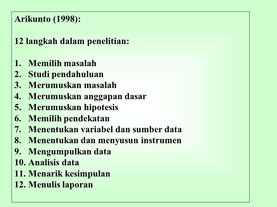 Arikunto (1998): 12 langkah dalam penelitian: 1.Memilih masalah 2.Studi pendahuluan 3.Merumuskan masalah 4.Merumuskan anggapan dasar 5.Merumuskan hipo