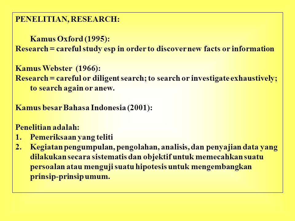 PENELITIAN, RESEARCH: Kamus Oxford (1995): Research = careful study esp in order to discover new facts or information Kamus Webster (1966): Research = careful or diligent search; to search or investigate exhaustively; to search again or anew.