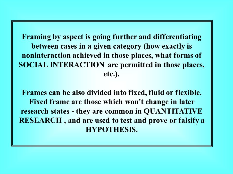 Framing by aspect is going further and differentiating between cases in a given category (how exactly is noninteraction achieved in those places, what forms of SOCIAL INTERACTION are permitted in those places, etc.).