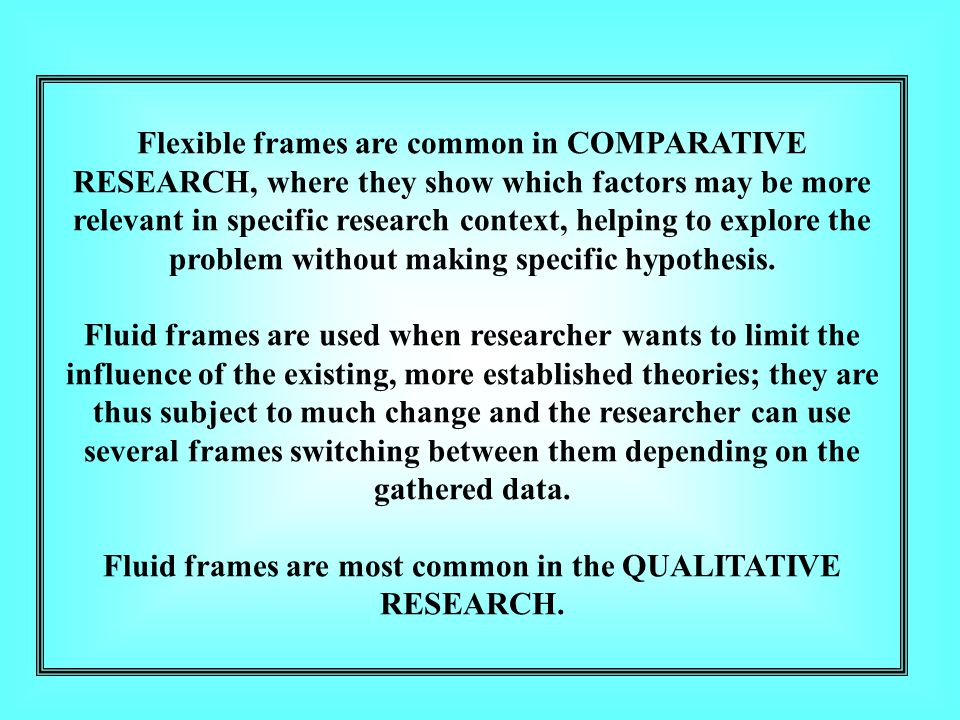 Flexible frames are common in COMPARATIVE RESEARCH, where they show which factors may be more relevant in specific research context, helping to explore the problem without making specific hypothesis.
