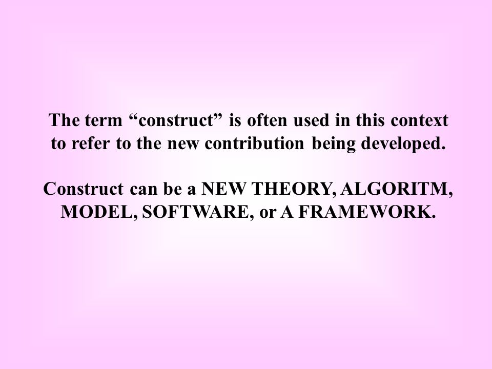 The term construct is often used in this context to refer to the new contribution being developed.