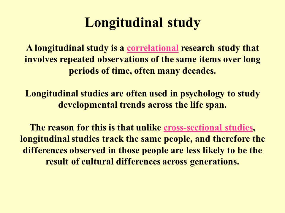 Longitudinal study A longitudinal study is a correlational research study that involves repeated observations of the same items over long periods of time, often many decades.correlational Longitudinal studies are often used in psychology to study developmental trends across the life span.
