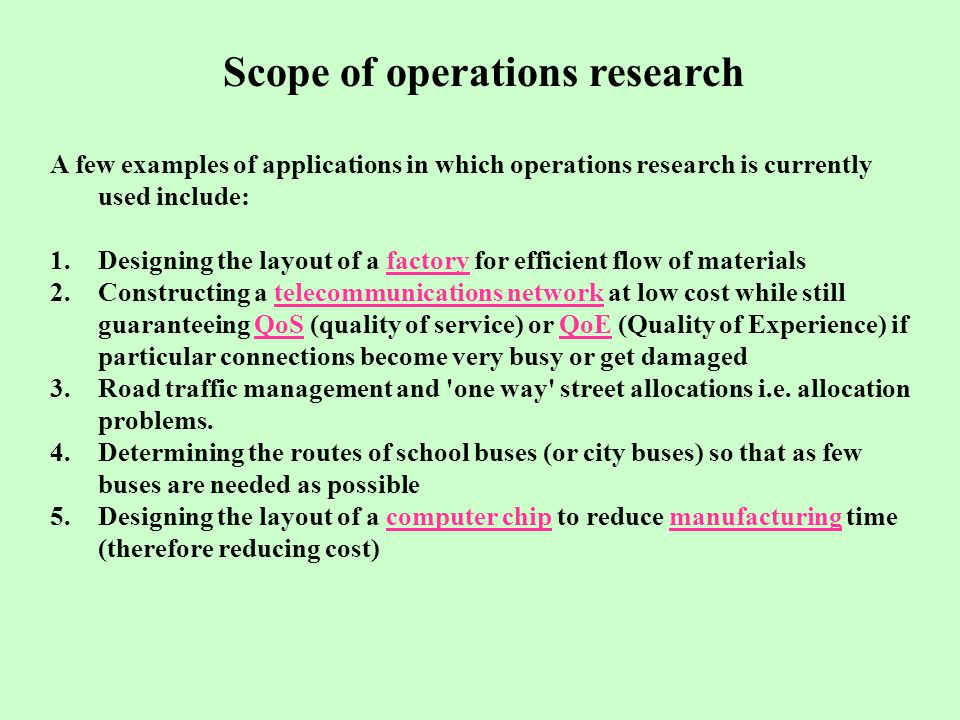 Scope of operations research A few examples of applications in which operations research is currently used include: 1.Designing the layout of a factory for efficient flow of materialsfactory 2.Constructing a telecommunications network at low cost while still guaranteeing QoS (quality of service) or QoE (Quality of Experience) if particular connections become very busy or get damagedtelecommunications networkQoSQoE 3.Road traffic management and one way street allocations i.e.