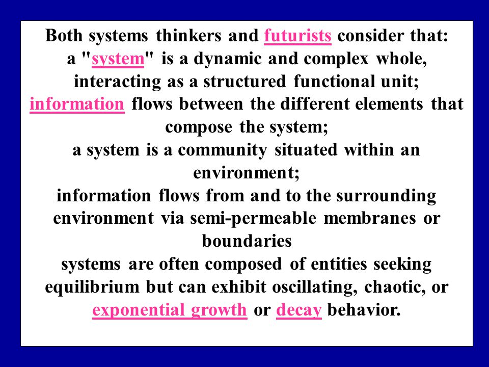Both systems thinkers and futurists consider that:futurists a system is a dynamic and complex whole, interacting as a structured functional unit;system informationinformation flows between the different elements that compose the system; a system is a community situated within an environment; information flows from and to the surrounding environment via semi-permeable membranes or boundaries systems are often composed of entities seeking equilibrium but can exhibit oscillating, chaotic, or exponential growth or decay behavior.