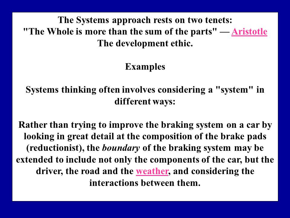 The Systems approach rests on two tenets: The Whole is more than the sum of the parts — AristotleAristotle The development ethic.