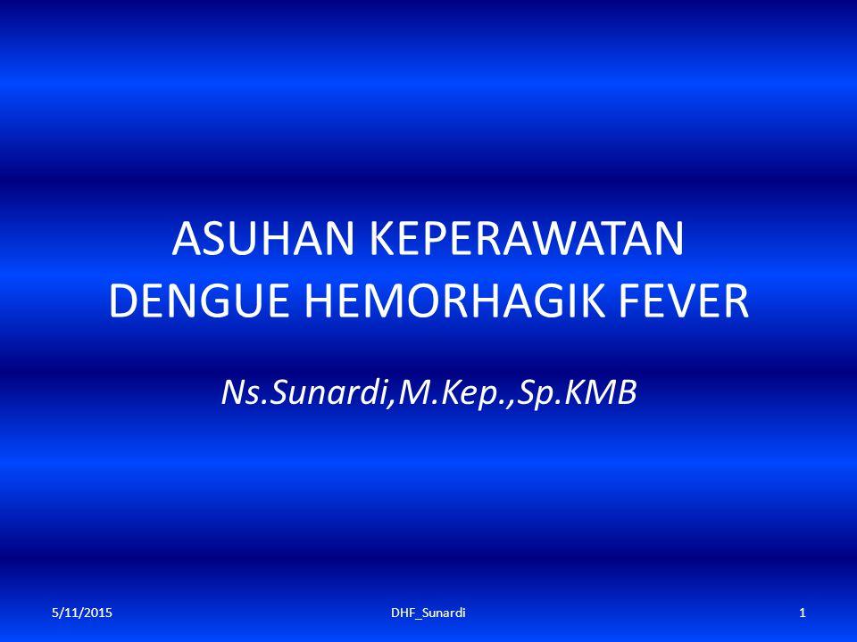 ASUHAN KEPERAWATAN DENGUE HEMORHAGIK FEVER Ns.Sunardi,M.Kep.,Sp.KMB 5/11/20151DHF_Sunardi