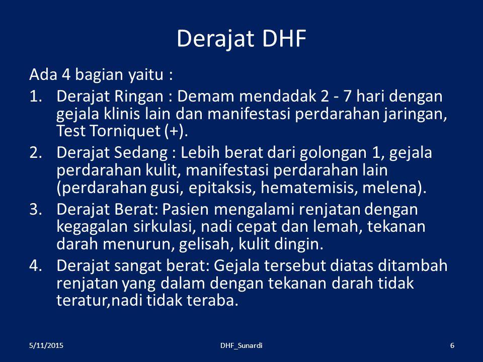 Derajat DHF Ada 4 bagian yaitu : 1.Derajat Ringan : Demam mendadak 2 - 7 hari dengan gejala klinis lain dan manifestasi perdarahan jaringan, Test Torniquet (+).