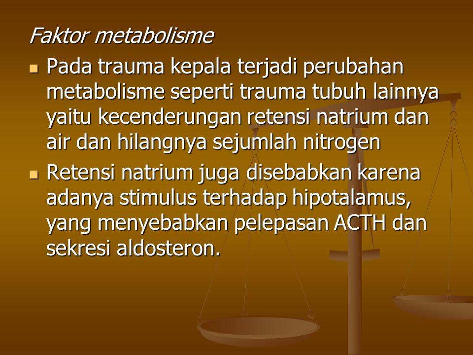 Faktor metabolisme Pada trauma kepala terjadi perubahan metabolisme seperti trauma tubuh lainnya yaitu kecenderungan retensi natrium dan air dan hilan