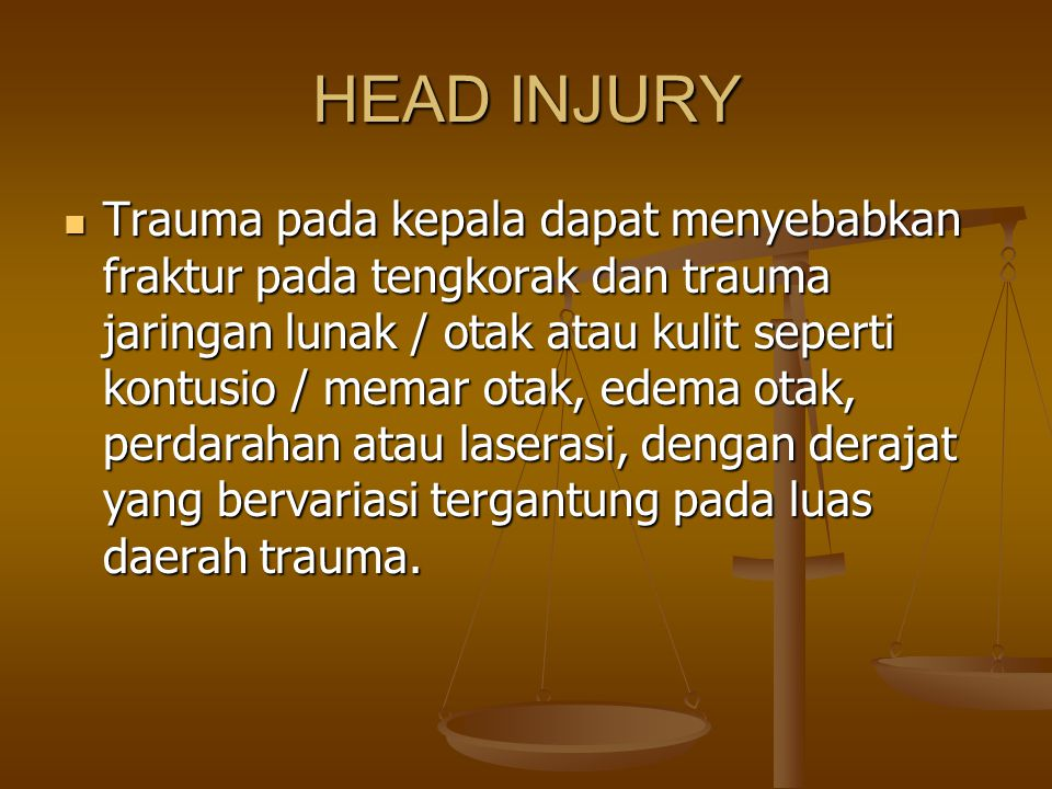 HEAD INJURY Trauma pada kepala dapat menyebabkan fraktur pada tengkorak dan trauma jaringan lunak / otak atau kulit seperti kontusio / memar otak, ede