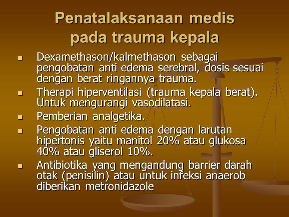 Penatalaksanaan medis pada trauma kepala Dexamethason/kalmethason sebagai pengobatan anti edema serebral, dosis sesuai dengan berat ringannya trauma.