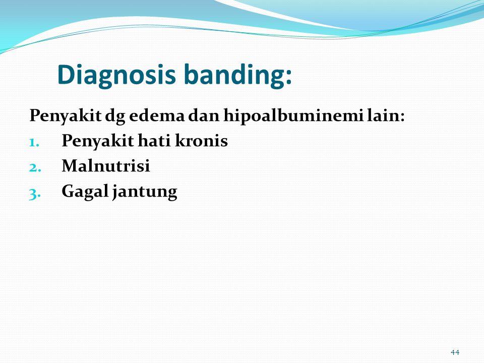 Diagnosis banding: Penyakit dg edema dan hipoalbuminemi lain: 1. Penyakit hati kronis 2. Malnutrisi 3. Gagal jantung 44