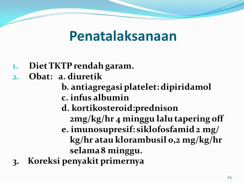 Penatalaksanaan 1. Diet TKTP rendah garam. 2. Obat: a. diuretik b. antiagregasi platelet: dipiridamol c. infus albumin d. kortikosteroid:prednison 2mg