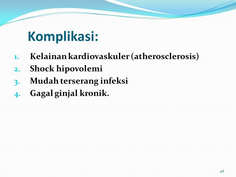 Komplikasi: 1. Kelainan kardiovaskuler (atherosclerosis) 2. Shock hipovolemi 3. Mudah terserang infeksi 4. Gagal ginjal kronik. 46