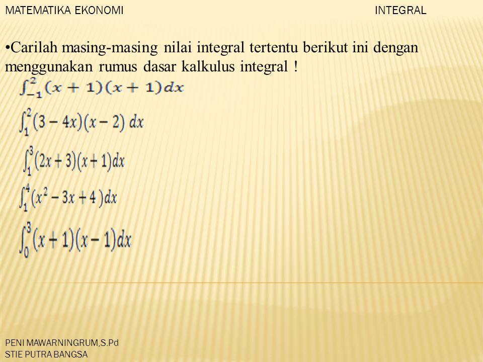 Carilah masing-masing nilai integral tertentu berikut ini dengan menggunakan rumus dasar kalkulus integral ! MATEMATIKA EKONOMI PENI MAWARNINGRUM,S.Pd