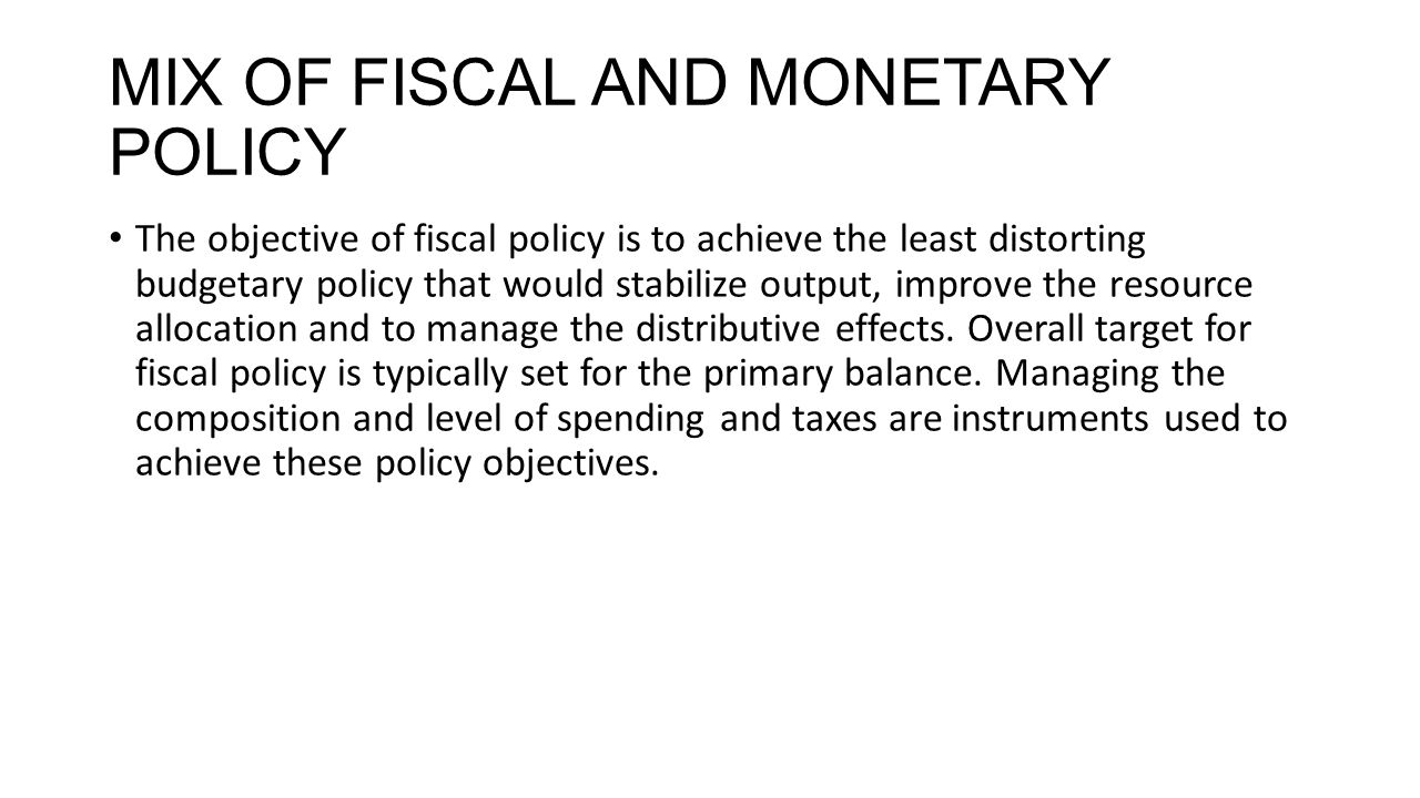 MIX OF FISCAL AND MONETARY POLICY The objective of fiscal policy is to achieve the least distorting budgetary policy that would stabilize output, improve the resource allocation and to manage the distributive effects.