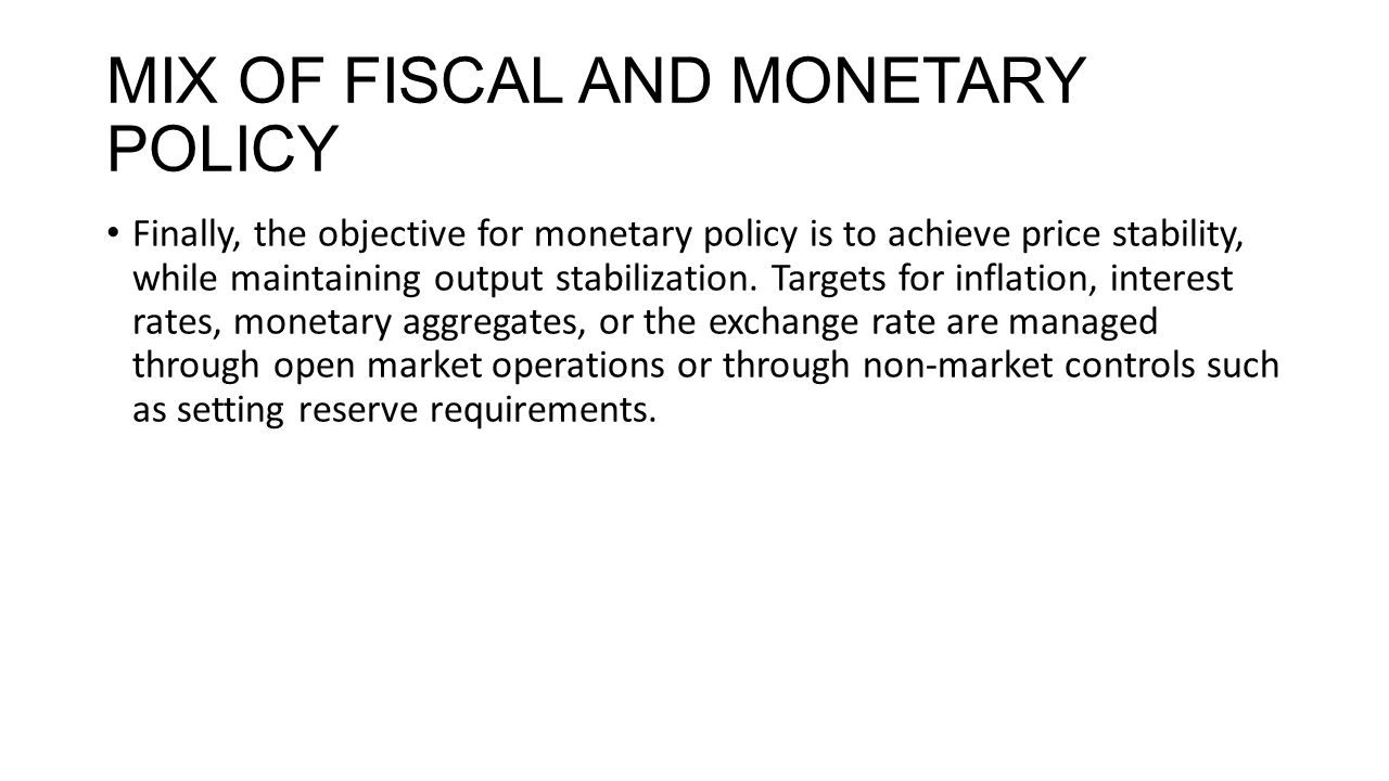 MIX OF FISCAL AND MONETARY POLICY Finally, the objective for monetary policy is to achieve price stability, while maintaining output stabilization.