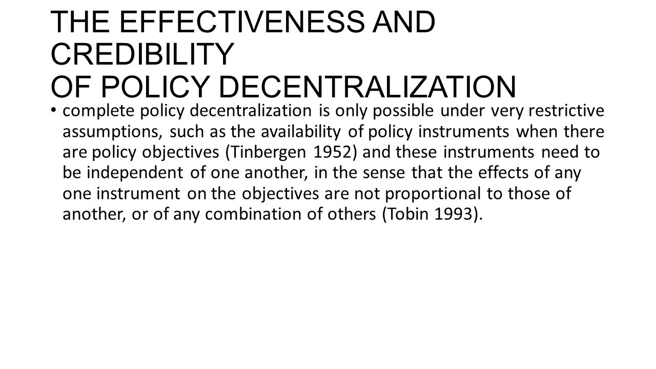 THE EFFECTIVENESS AND CREDIBILITY OF POLICY DECENTRALIZATION complete policy decentralization is only possible under very restrictive assumptions, such as the availability of policy instruments when there are policy objectives (Tinbergen 1952) and these instruments need to be independent of one another, in the sense that the effects of any one instrument on the objectives are not proportional to those of another, or of any combination of others (Tobin 1993).