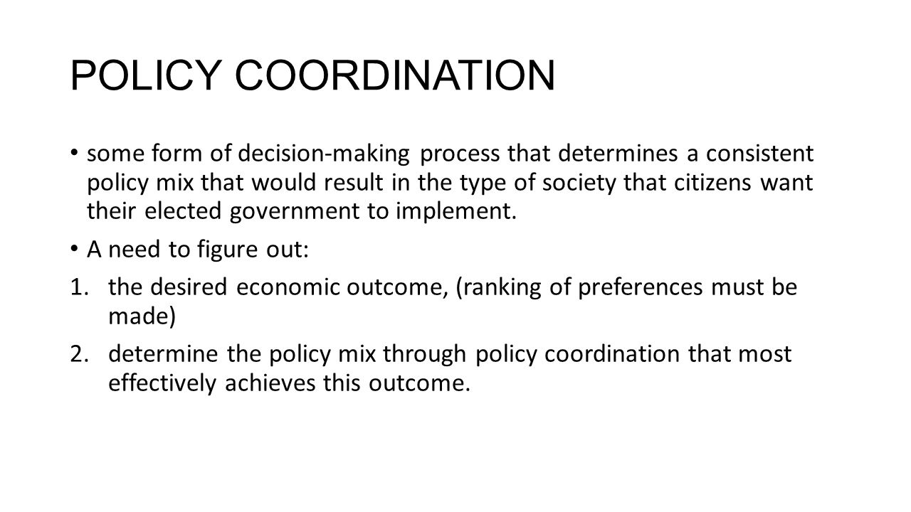 POLICY COORDINATION some form of decision-making process that determines a consistent policy mix that would result in the type of society that citizens want their elected government to implement.
