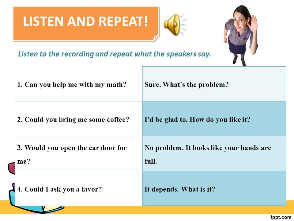LISTEN AND REPEAT! Listen to the recording and repeat what the speakers say. 1. Can you help me with my math?Sure. What's the problem? 2. Could you br