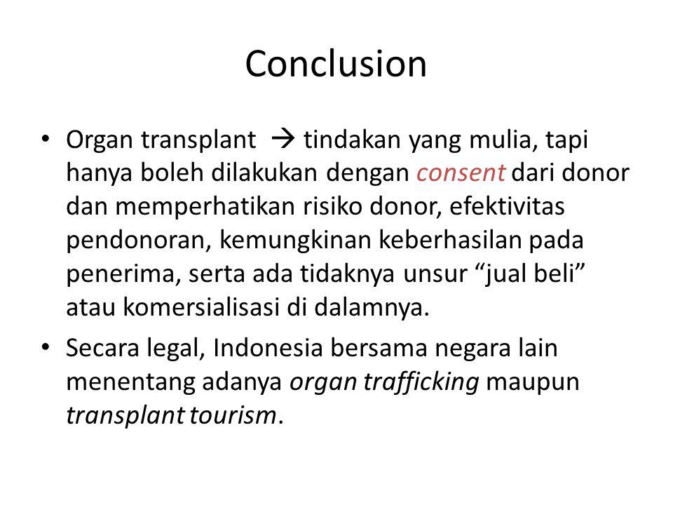 Conclusion Organ transplant  tindakan yang mulia, tapi hanya boleh dilakukan dengan consent dari donor dan memperhatikan risiko donor, efektivitas pendonoran, kemungkinan keberhasilan pada penerima, serta ada tidaknya unsur jual beli atau komersialisasi di dalamnya.