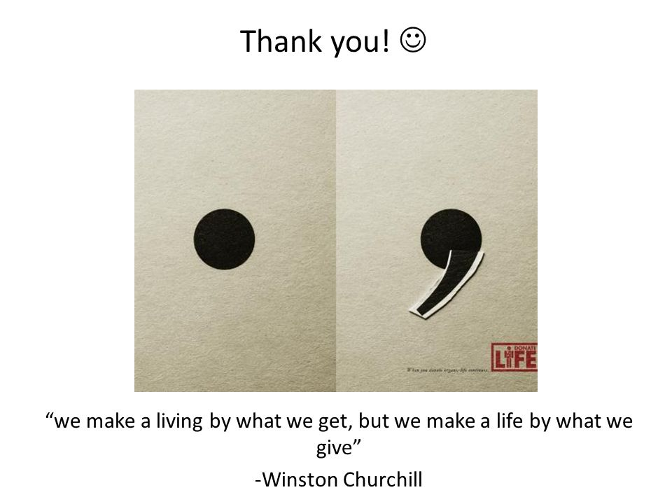 we make a living by what we get, but we make a life by what we give -Winston Churchill Thank you!