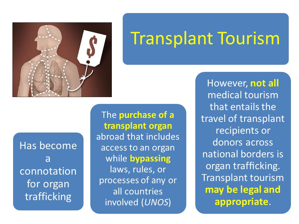 Transplant Tourism Has become a connotation for organ trafficking The purchase of a transplant organ abroad that includes access to an organ while bypassing laws, rules, or processes of any or all countries involved (UNOS) However, not all medical tourism that entails the travel of transplant recipients or donors across national borders is organ trafficking.