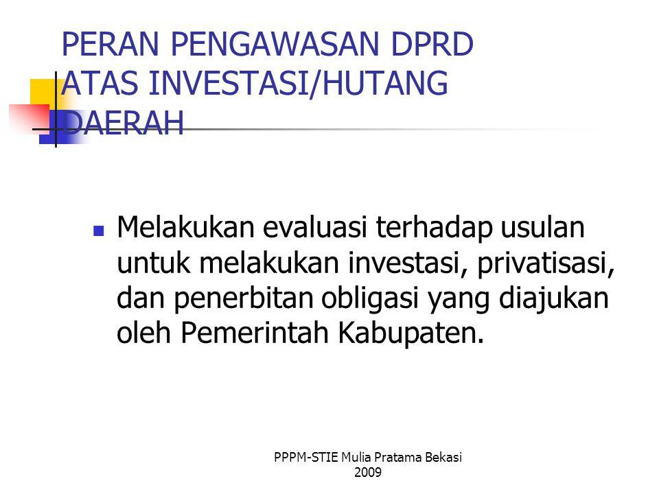 PERAN PENGAWASAN DPRD ATAS INVESTASI/HUTANG DAERAH Melakukan evaluasi terhadap usulan untuk melakukan investasi, privatisasi, dan penerbitan obligasi yang diajukan oleh Pemerintah Kabupaten.
