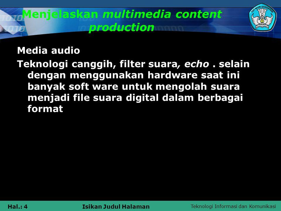 Teknologi Informasi dan Komunikasi Hal.: 5Isikan Judul Halaman Menjelaskan multimedia content production Dua aspek krusial untuk mempersiapkan file audio digital : 1.Menyeleraskan kebutuhan kualitas suara dalam sumber daya RAM dan hardisk 2.Menyetel level recording yang sesuai untuk mendapatkan recording yang bersih dan bagus
