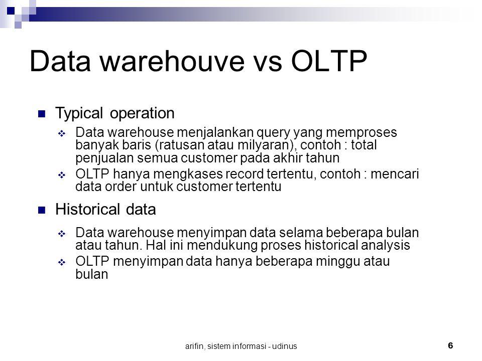 arifin, sistem informasi - udinus 6 Data warehouve vs OLTP Typical operation  Data warehouse menjalankan query yang memproses banyak baris (ratusan a
