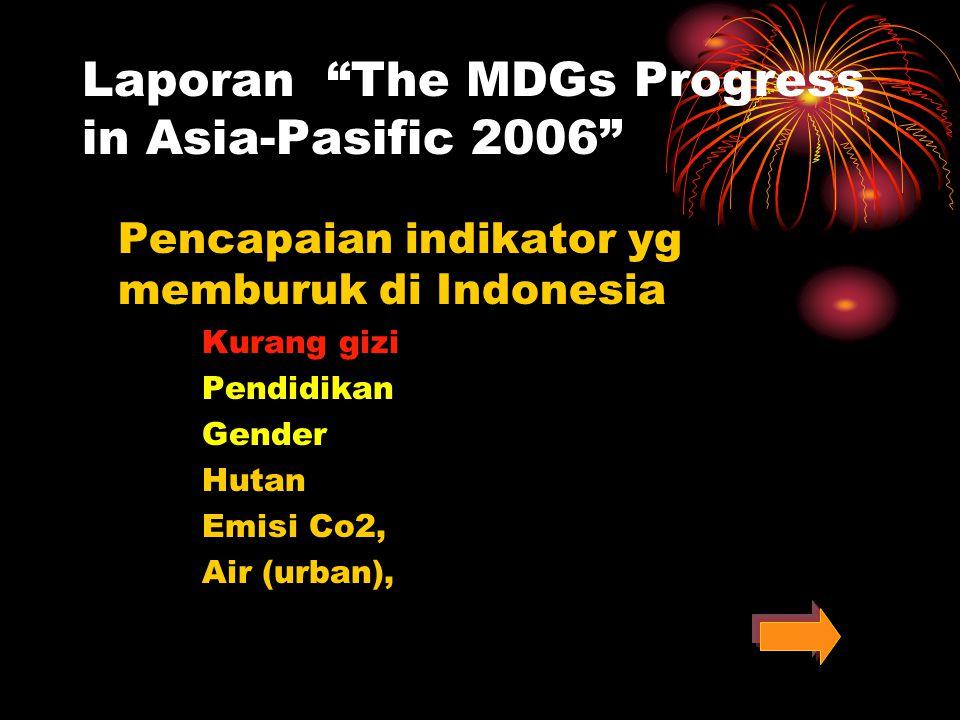 Laporan The MDGs Progress in Asia-Pasific 2006 Negara-negara yg masuk dalam kategori sangat buruk : Indonesia Bangladesh Laos Mongolia Mianmar Pakistan Papua New Guinea Philipine