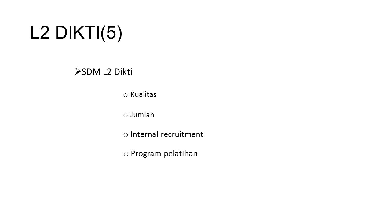 L2 DIKTI(5)  SDM L2 Dikti o Kualitas o Jumlah o Internal recruitment o Program pelatihan