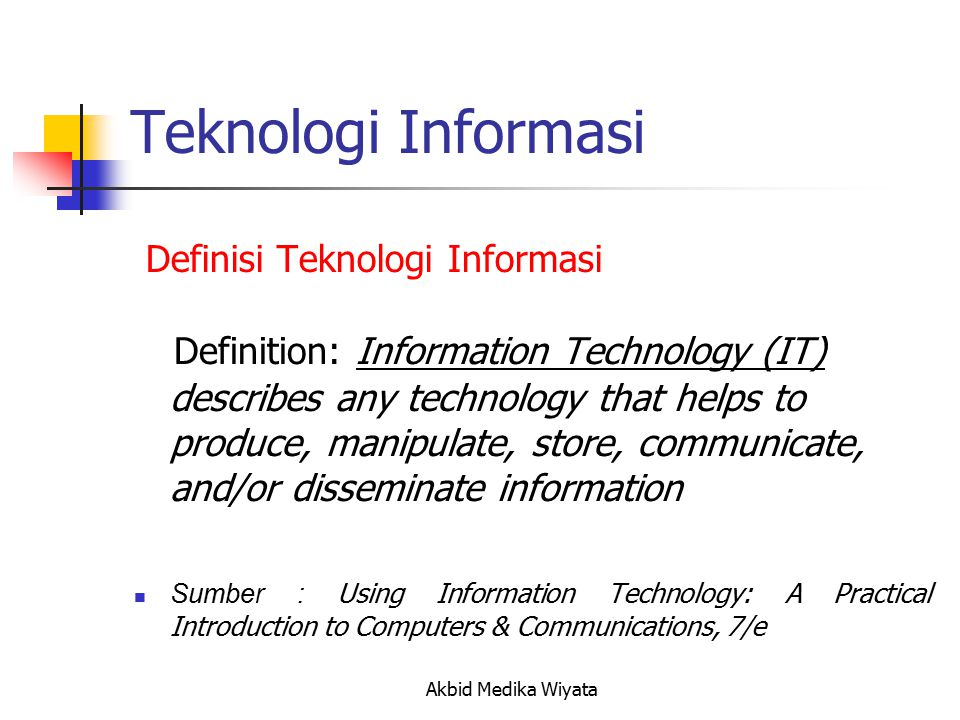 Teknologi Informasi Definition: Information Technology (IT) describes any technology that helps to produce, manipulate, store, communicate, and/or disseminate information Sumber : Using Information Technology: A Practical Introduction to Computers & Communications, 7/e Definisi Teknologi Informasi Akbid Medika Wiyata