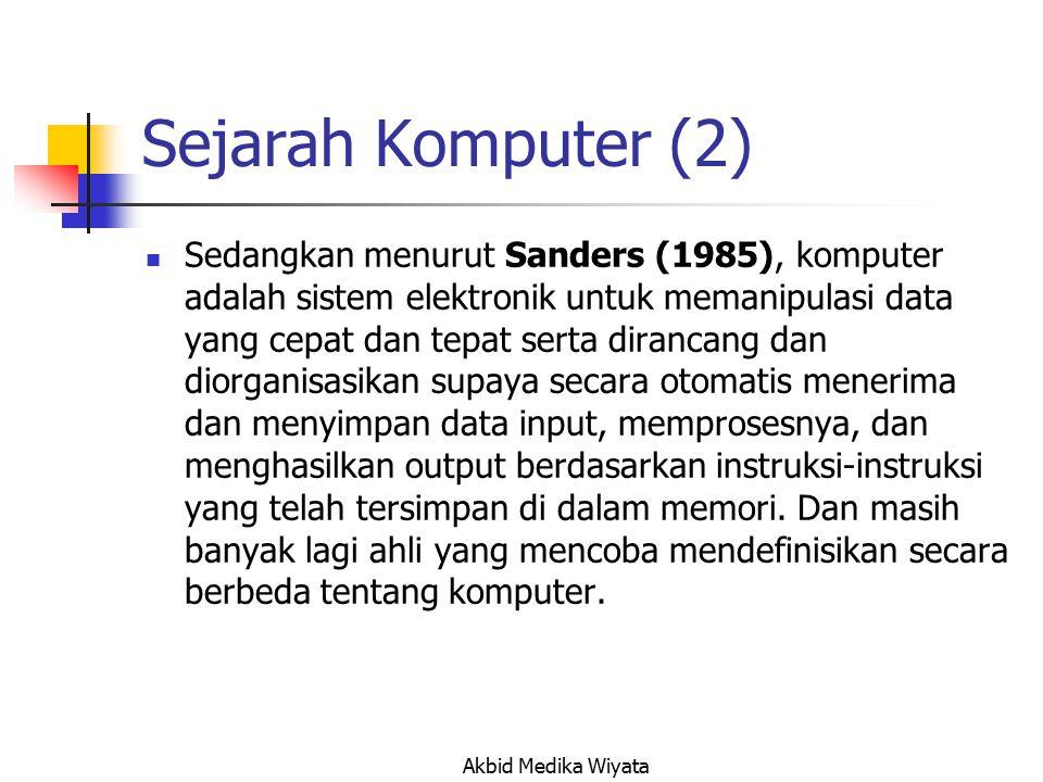Sejarah Komputer (2) Sedangkan menurut Sanders (1985), komputer adalah sistem elektronik untuk memanipulasi data yang cepat dan tepat serta dirancang dan diorganisasikan supaya secara otomatis menerima dan menyimpan data input, memprosesnya, dan menghasilkan output berdasarkan instruksi-instruksi yang telah tersimpan di dalam memori.