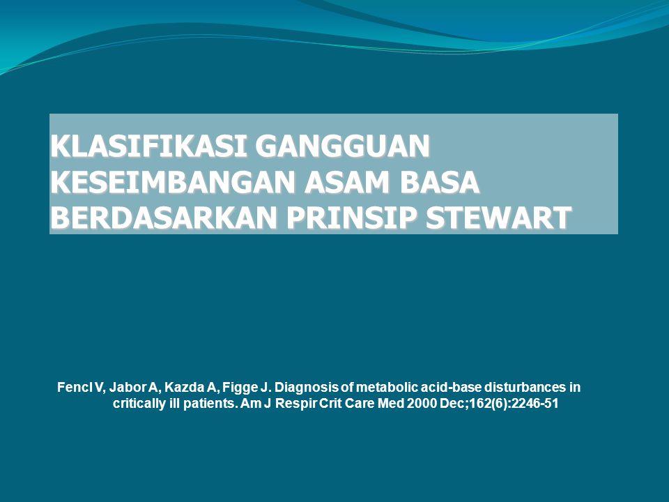 KLASIFIKASI GANGGUAN KESEIMBANGAN ASAM BASA BERDASARKAN PRINSIP STEWART Fencl V, Jabor A, Kazda A, Figge J. Diagnosis of metabolic acid-base disturban