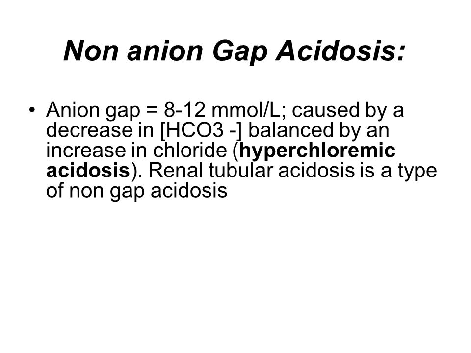 Non anion Gap Acidosis: Anion gap = 8-12 mmol/L; caused by a decrease in [HCO3 -] balanced by an increase in chloride (hyperchloremic acidosis). Renal