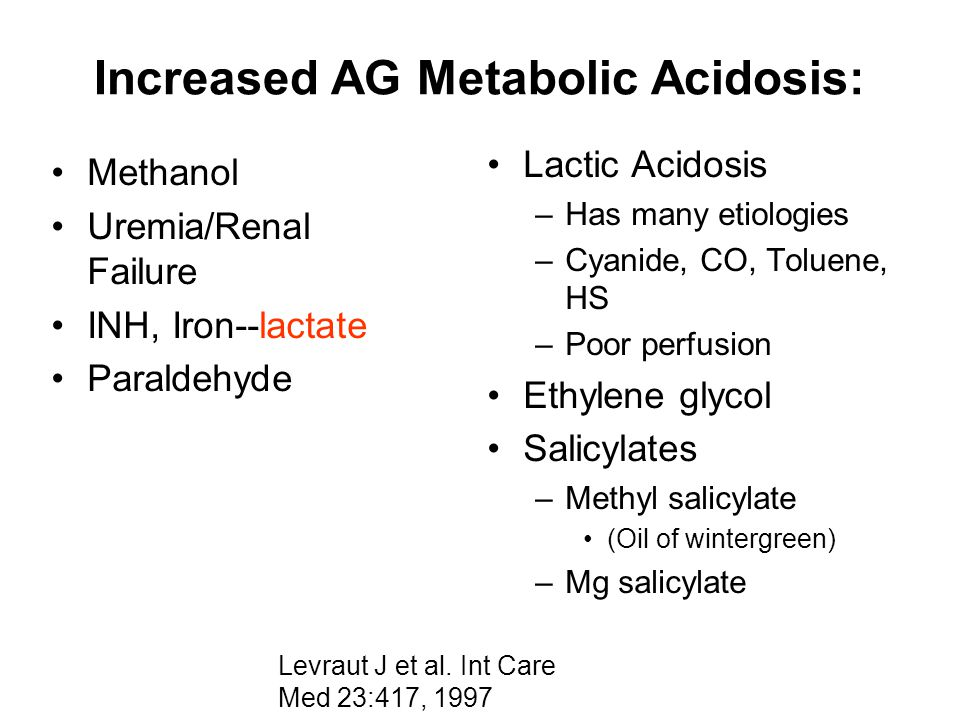 Increased AG Metabolic Acidosis: Methanol Uremia/Renal Failure INH, Iron--lactate Paraldehyde Lactic Acidosis –Has many etiologies –Cyanide, CO, Tolue