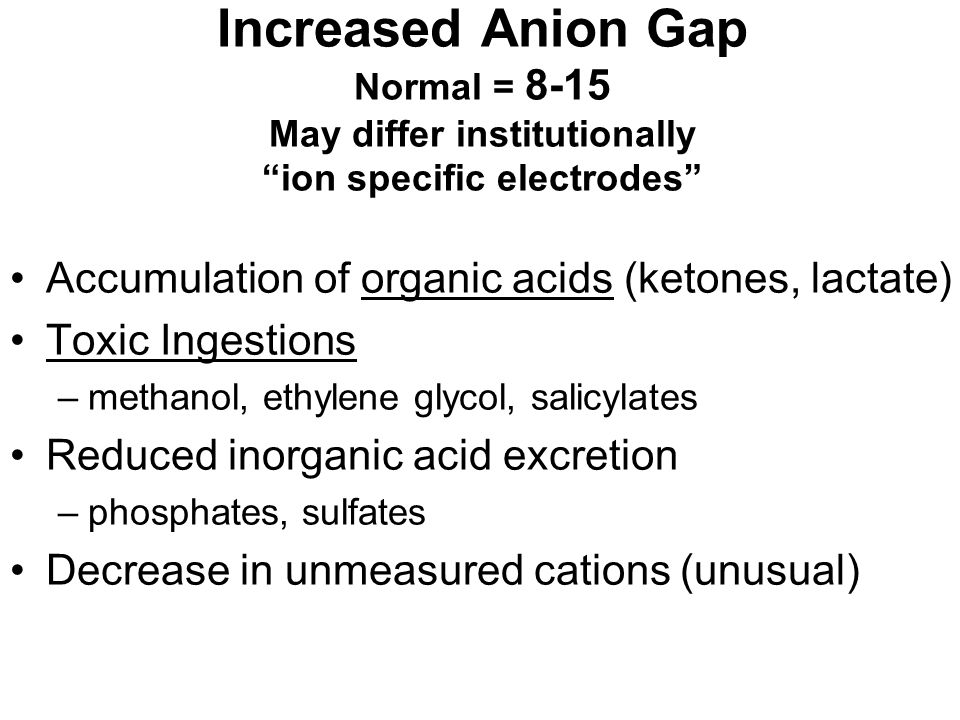 "Increased Anion Gap Normal = 8-15 May differ institutionally ""ion specific electrodes"" Accumulation of organic acids (ketones, lactate) Toxic Ingestio"