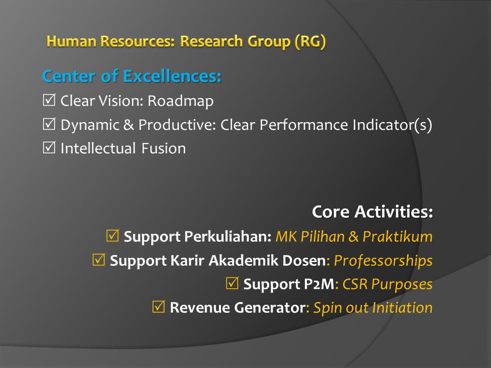 Center of Excellences:  Clear Vision: Roadmap  Dynamic & Productive: Clear Performance Indicator(s)  Intellectual Fusion Core Activities:  Support Perkuliahan: MK Pilihan & Praktikum  Support Karir Akademik Dosen: Professorships  Support P2M: CSR Purposes  Revenue Generator: Spin out Initiation