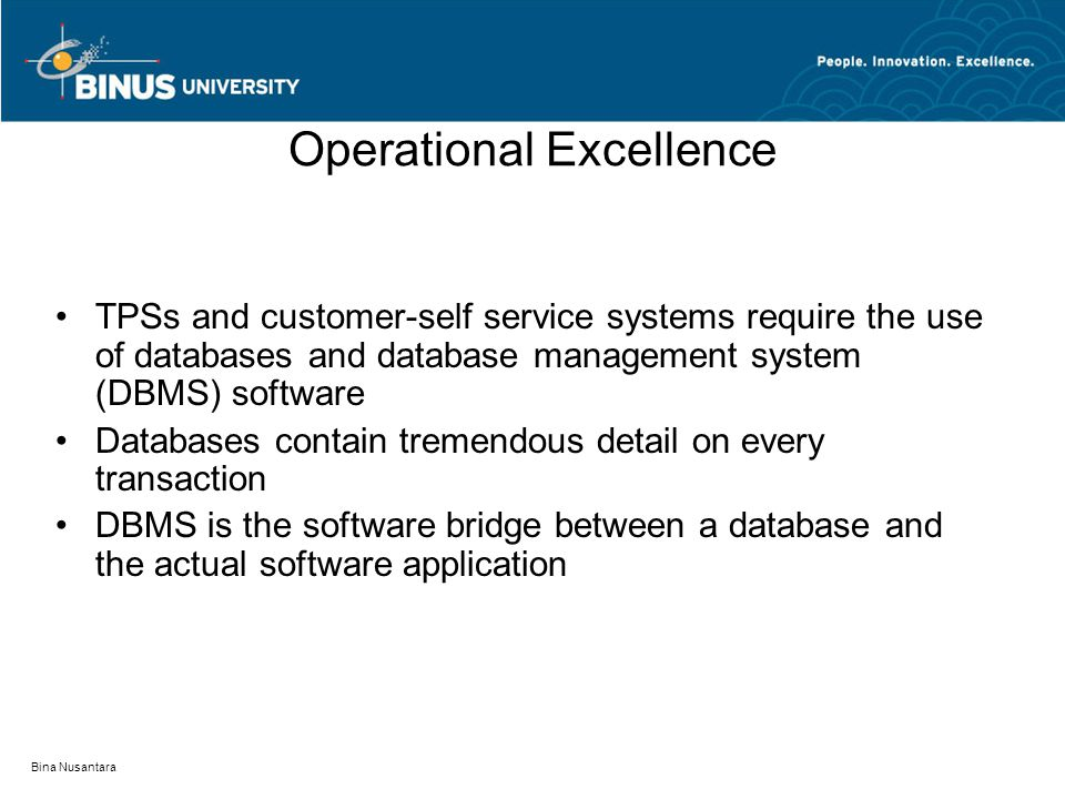 Bina Nusantara Operational Excellence Being efficient in what you do Transaction processing system (TPS) – processes transactions within an organization Customer self-service system – extension of a TPS that places technology in the hands of an organization's customers and allows them to process their own transactions