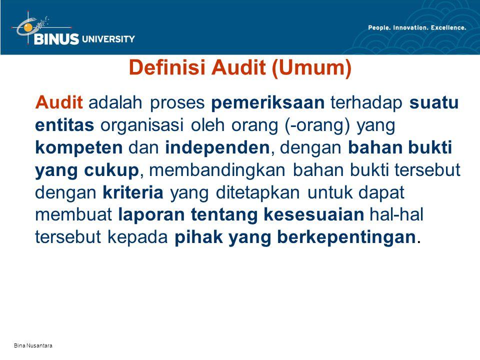 Bina Nusantara Definisi Audit (Umum) Audit adalah proses pemeriksaan terhadap suatu entitas organisasi oleh orang (-orang) yang kompeten dan independen, dengan bahan bukti yang cukup, membandingkan bahan bukti tersebut dengan kriteria yang ditetapkan untuk dapat membuat laporan tentang kesesuaian hal-hal tersebut kepada pihak yang berkepentingan.