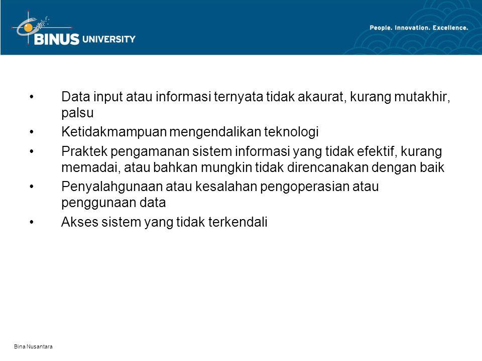 Bina Nusantara Resiko Penggunaan teknologi secara tidak layak Kesalahan berantai atau pengulangan kesalatan secara cepat/ konsisten Logika pengolahan yang salah Ketidakmampuan menterjemahkan kebutuhan (sistem tidak sesuai) Konsentrasi data pada satu lokasi/orang Konsentrasi tanggungjawab