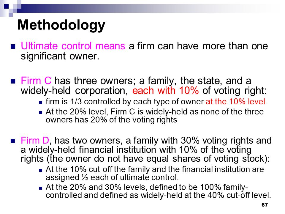 67 Methodology Ultimate control means a firm can have more than one significant owner. Firm C has three owners; a family, the state, and a widely-held