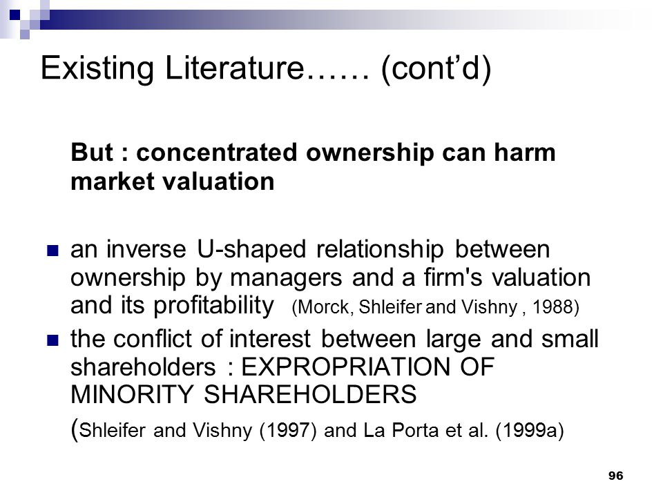 96 Existing Literature…… (cont'd) But : concentrated ownership can harm market valuation an inverse U-shaped relationship between ownership by manager