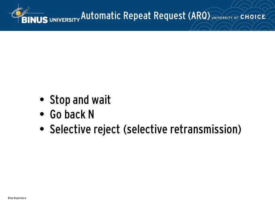 Bina Nusantara Automatic Repeat Request (ARQ) Stop and wait Go back N Selective reject (selective retransmission)