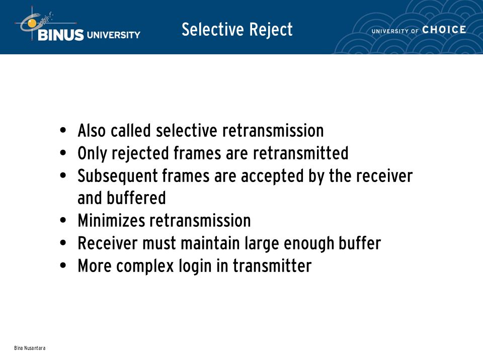 Bina Nusantara Selective Reject Also called selective retransmission Only rejected frames are retransmitted Subsequent frames are accepted by the receiver and buffered Minimizes retransmission Receiver must maintain large enough buffer More complex login in transmitter