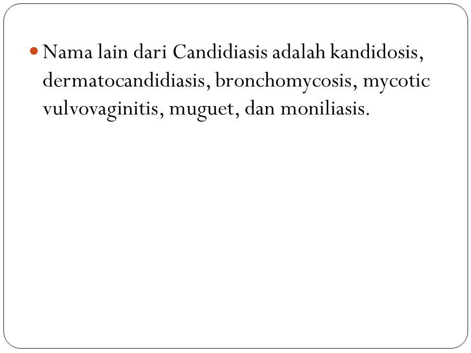 Nama lain dari Candidiasis adalah kandidosis, dermatocandidiasis, bronchomycosis, mycotic vulvovaginitis, muguet, dan moniliasis.