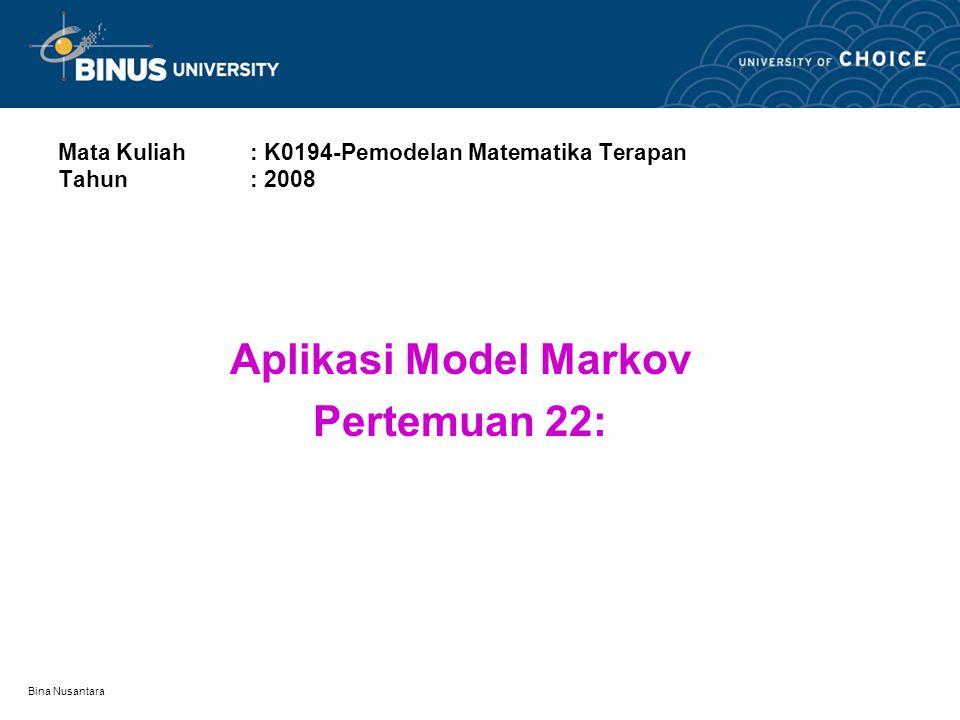 Bina Nusantara Mata Kuliah: K0194-Pemodelan Matematika Terapan Tahun : 2008 Aplikasi Model Markov Pertemuan 22: