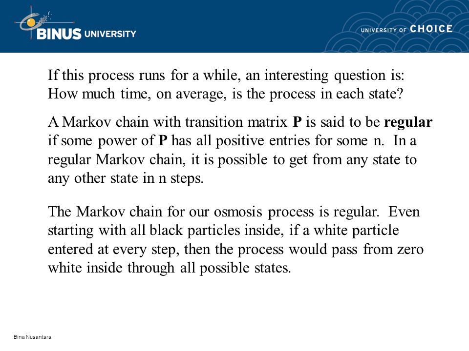 Bina Nusantara If this process runs for a while, an interesting question is: How much time, on average, is the process in each state? A Markov chain w