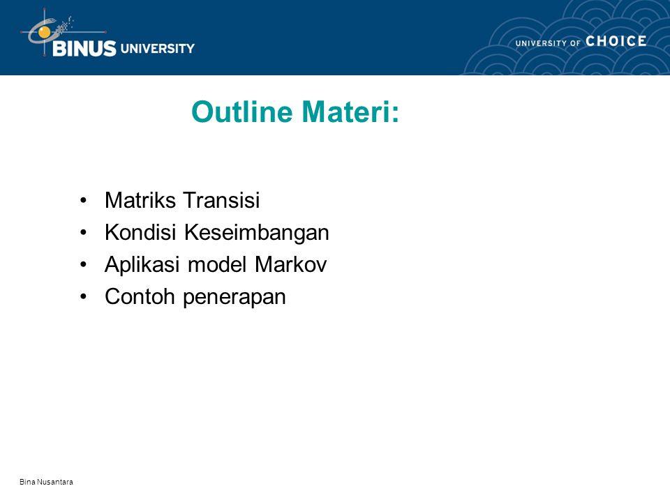 Bina Nusantara Outline Materi: Matriks Transisi Kondisi Keseimbangan Aplikasi model Markov Contoh penerapan