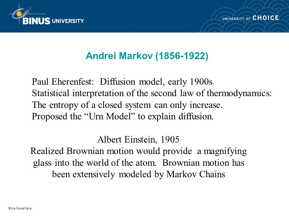 Bina Nusantara Andrei Markov (1856-1922) Paul Eherenfest: Diffusion model, early 1900s Statistical interpretation of the second law of thermodynamics: